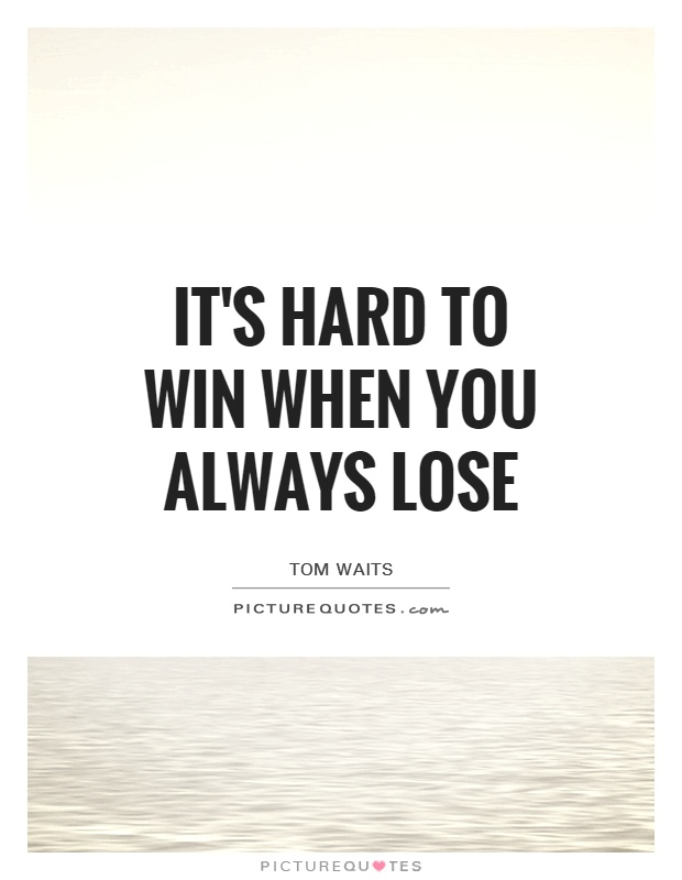 It's hard to win when you always lose Picture Quote #1