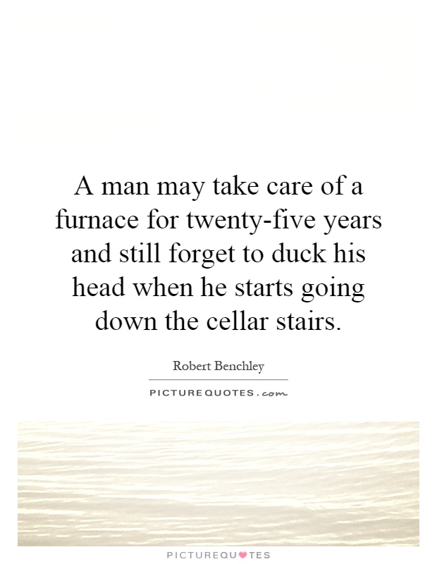 A man may take care of a furnace for twenty-five years and still forget to duck his head when he starts going down the cellar stairs Picture Quote #1
