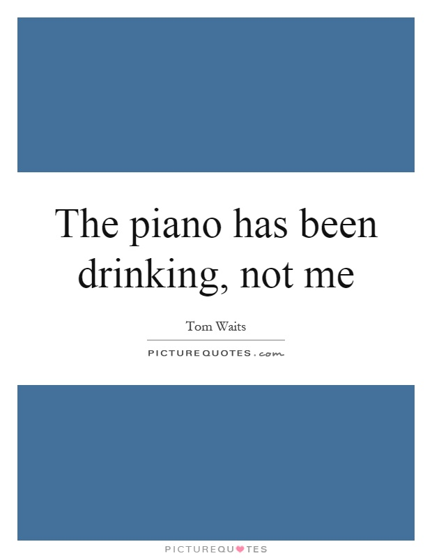 The piano has been drinking, not me Picture Quote #1