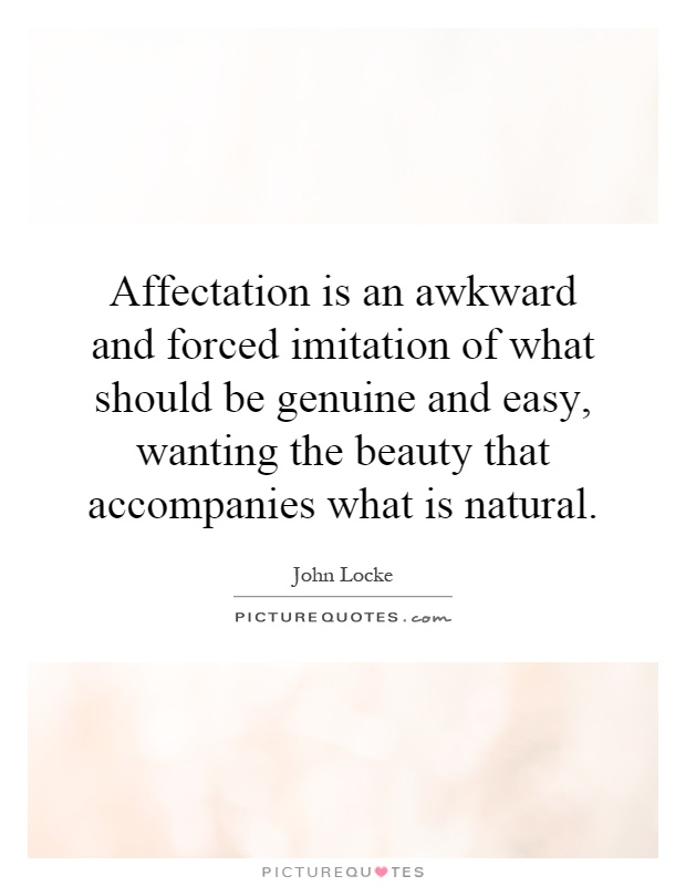 Affectation is an awkward and forced imitation of what should be genuine and easy, wanting the beauty that accompanies what is natural Picture Quote #1