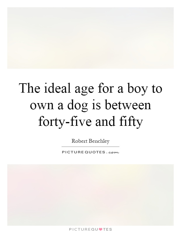 The ideal age for a boy to own a dog is between forty-five and fifty Picture Quote #1
