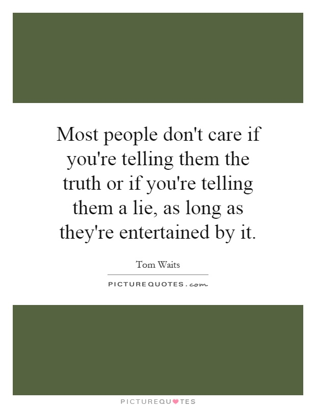 Most people don't care if you're telling them the truth or if you're telling them a lie, as long as they're entertained by it Picture Quote #1