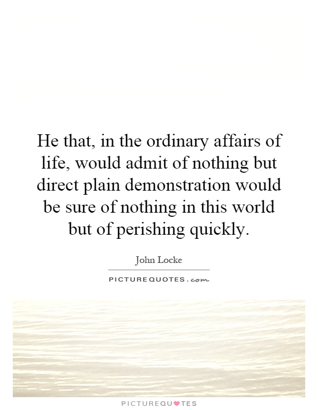 He that, in the ordinary affairs of life, would admit of nothing but direct plain demonstration would be sure of nothing in this world but of perishing quickly Picture Quote #1