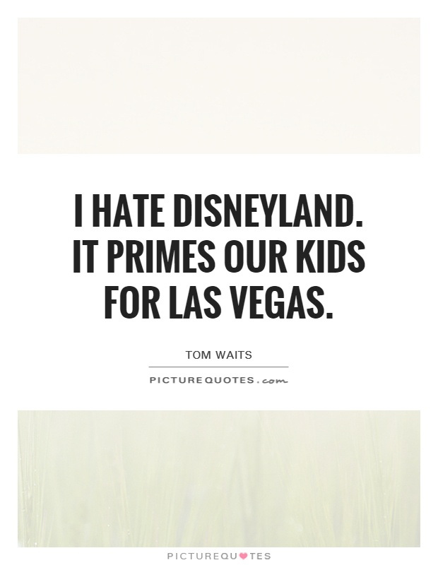 I hate Disneyland. It primes our kids for Las Vegas Picture Quote #1
