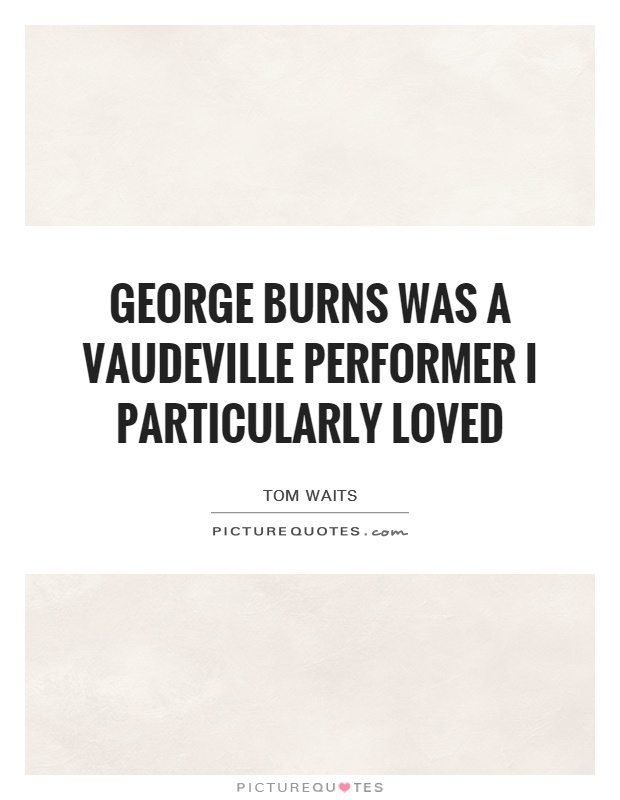 George Burns was a Vaudeville performer I particularly loved Picture Quote #1