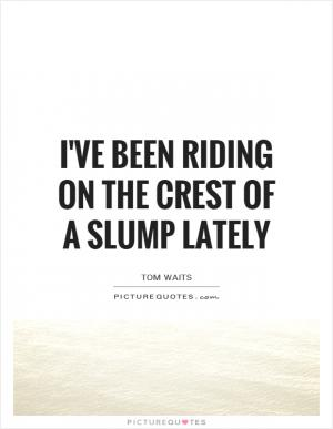 I Ve Been Riding On The Crest Of A Slump Lately