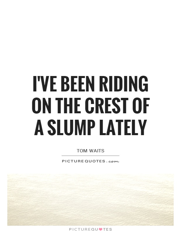I've been riding on the crest of a slump lately Picture Quote #1