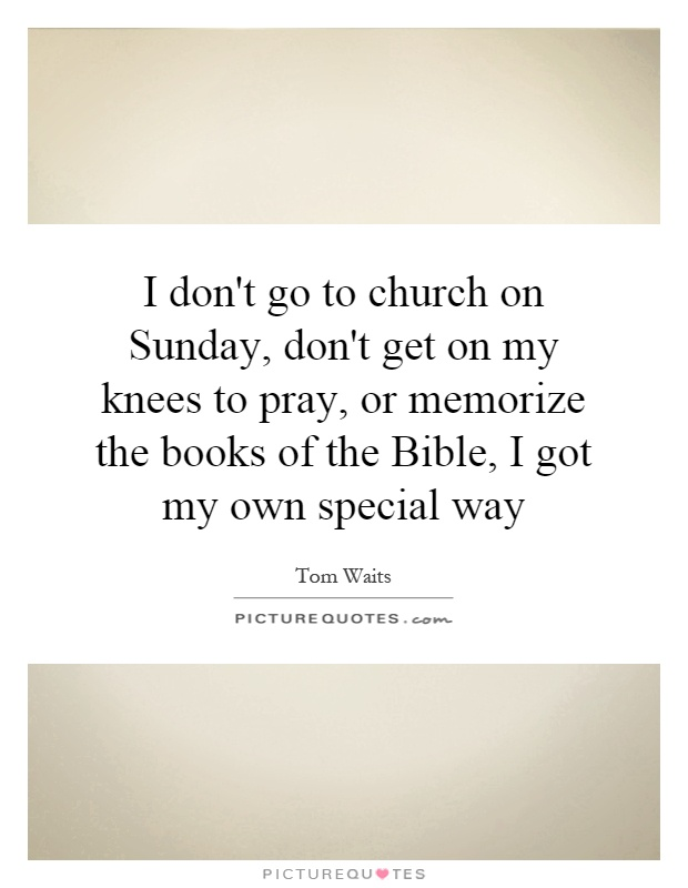 I don't go to church on Sunday, don't get on my knees to pray, or memorize the books of the Bible, I got my own special way Picture Quote #1