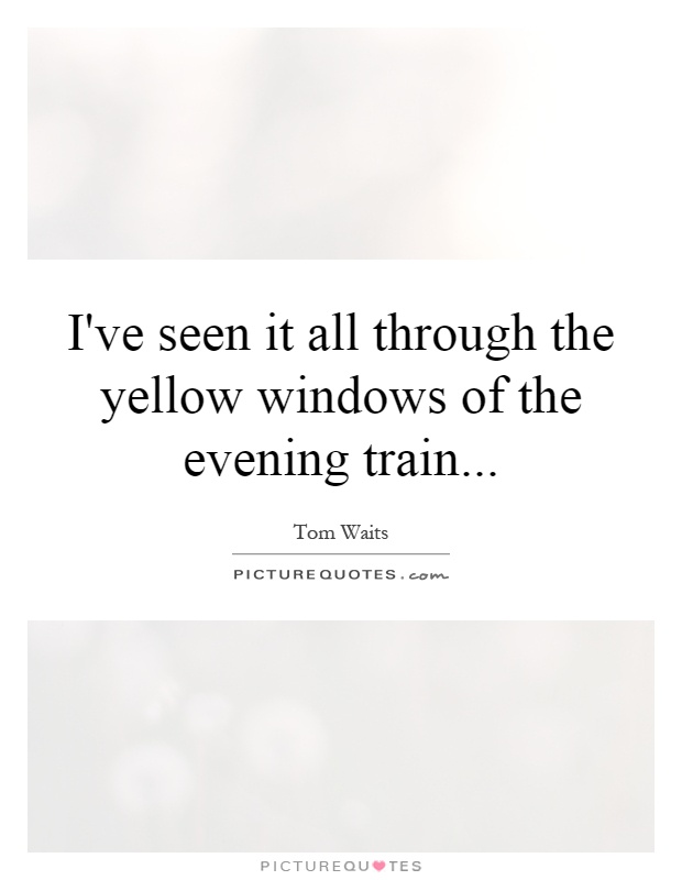 I've seen it all through the yellow windows of the evening train Picture Quote #1