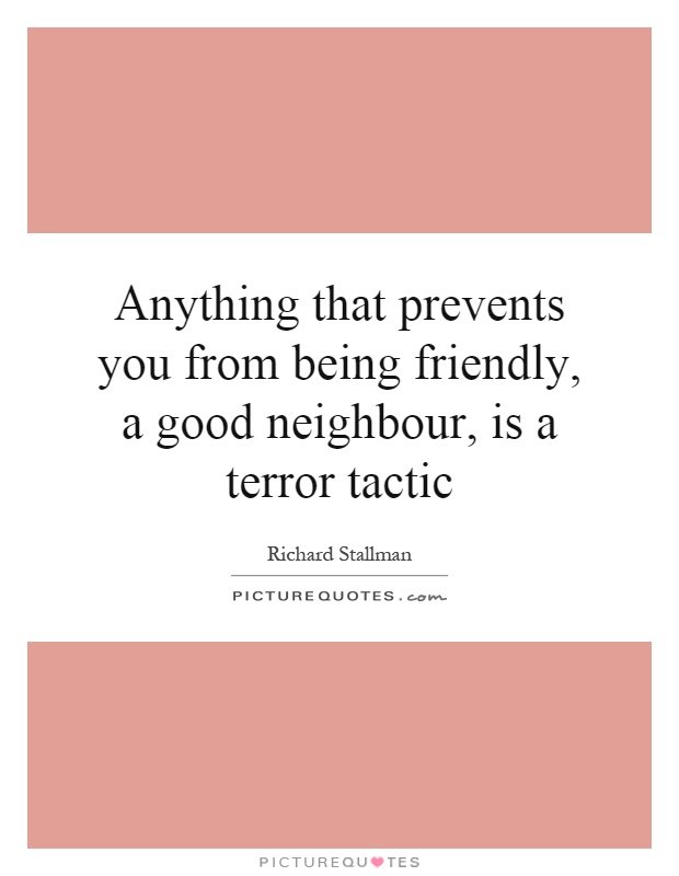 Anything that prevents you from being friendly, a good neighbour, is a terror tactic Picture Quote #1