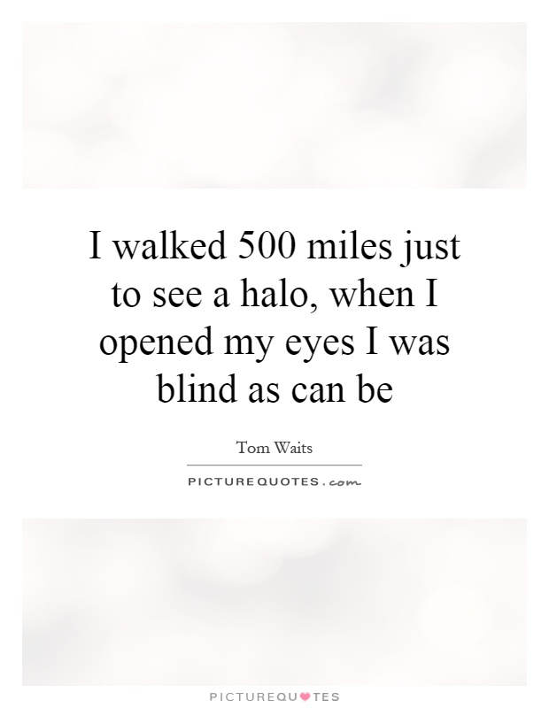 I walked 500 miles just to see a halo, when I opened my eyes I was blind as can be Picture Quote #1