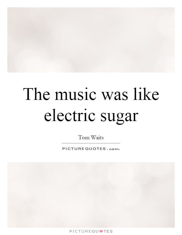 The music was like electric sugar Picture Quote #1