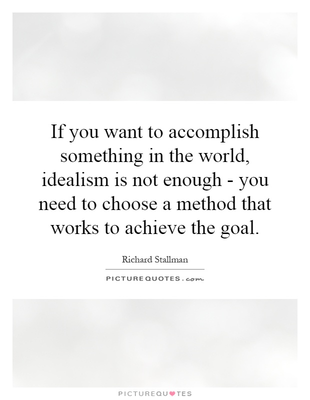 If you want to accomplish something in the world, idealism is not enough - you need to choose a method that works to achieve the goal Picture Quote #1