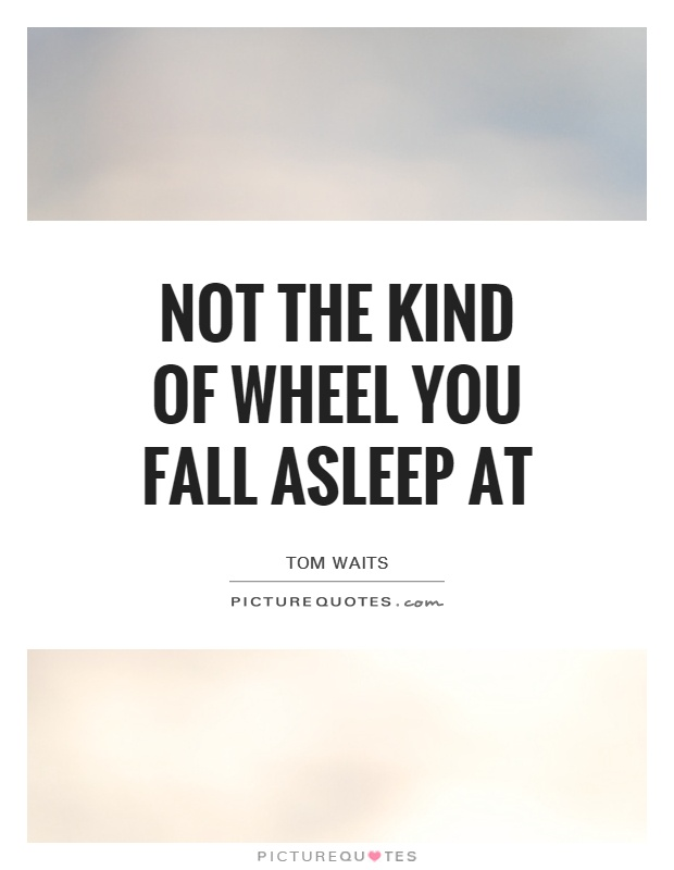 Not the kind of wheel you fall asleep at Picture Quote #1