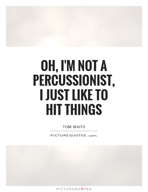 Oh, I'm not a percussionist, I just like to hit things Picture Quote #1