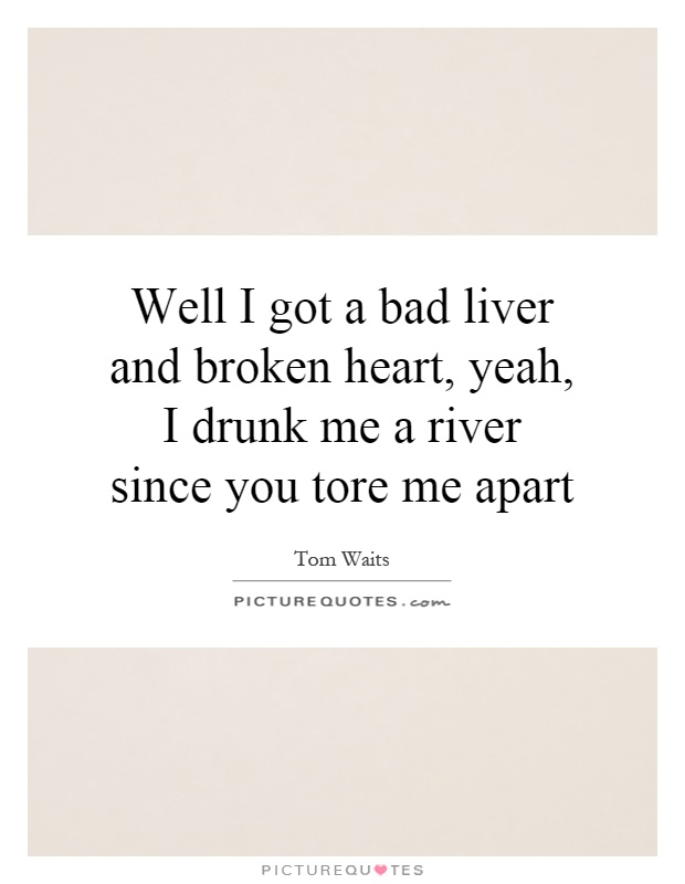 Well I got a bad liver and broken heart, yeah, I drunk me a river since you tore me apart Picture Quote #1