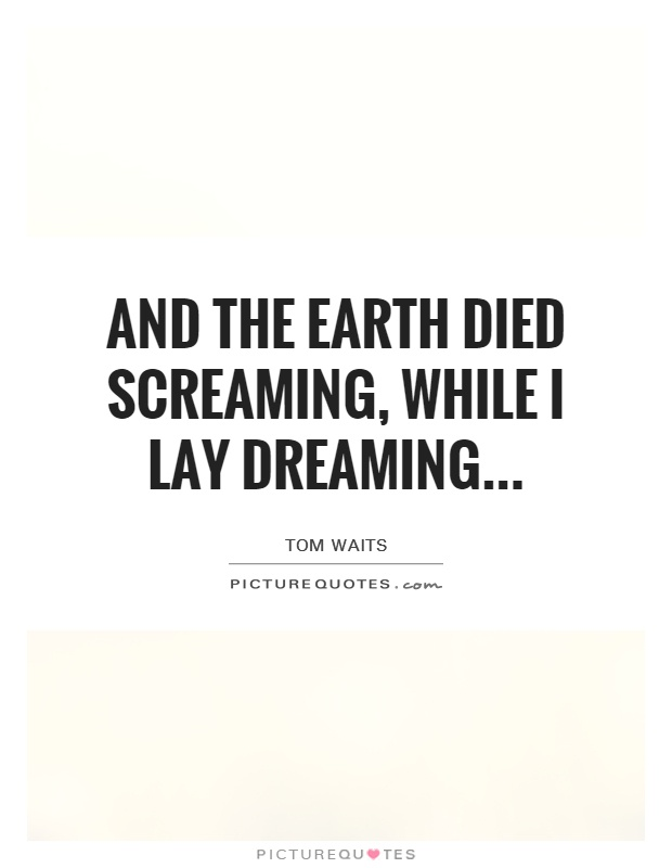 And the earth died screaming, while I lay dreaming Picture Quote #1