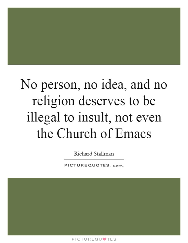 No person, no idea, and no religion deserves to be illegal to insult, not even the Church of Emacs Picture Quote #1