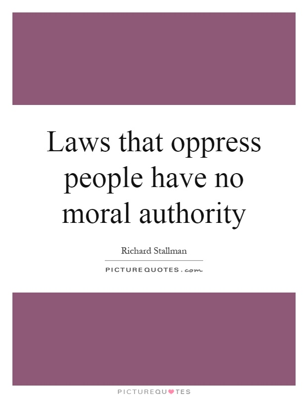 Laws that oppress people have no moral authority Picture Quote #1