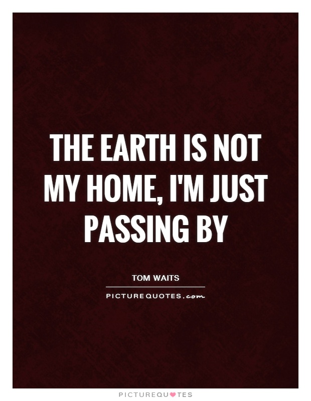 The Earth is not my home, I'm just passing by Picture Quote #1