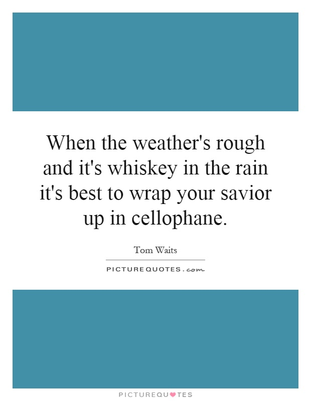 When the weather's rough and it's whiskey in the rain it's best to wrap your savior up in cellophane Picture Quote #1