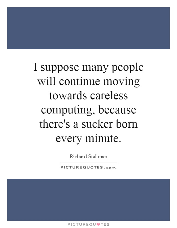 I suppose many people will continue moving towards careless computing, because there's a sucker born every minute Picture Quote #1