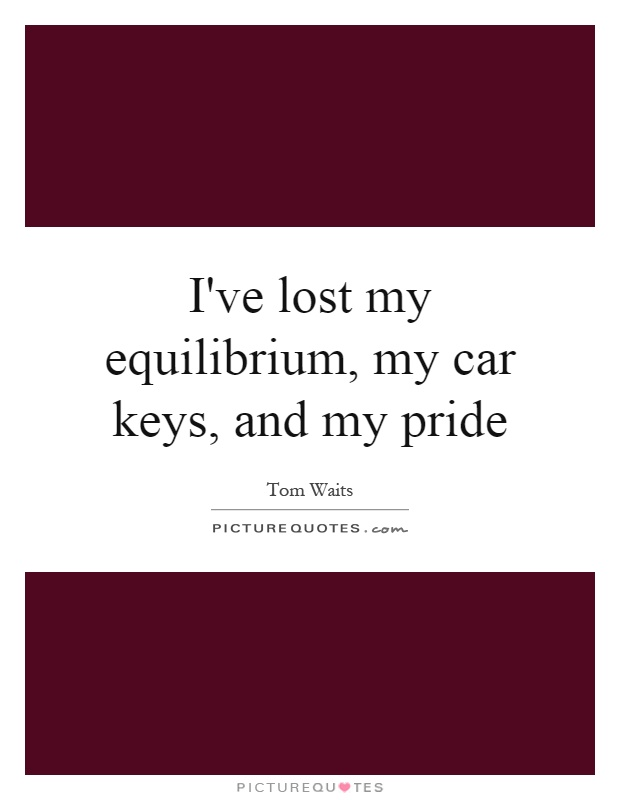 I've lost my equilibrium, my car keys, and my pride Picture Quote #1