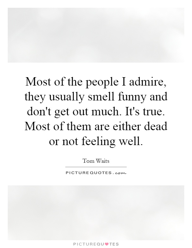 Most of the people I admire, they usually smell funny and don't get out much. It's true. Most of them are either dead or not feeling well Picture Quote #1
