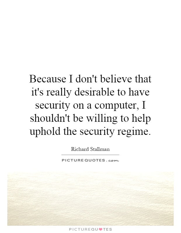 Because I don't believe that it's really desirable to have security on a computer, I shouldn't be willing to help uphold the security regime Picture Quote #1