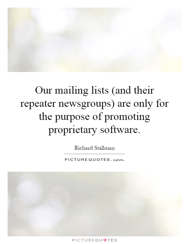 Our mailing lists (and their repeater newsgroups) are only for the purpose of promoting proprietary software Picture Quote #1