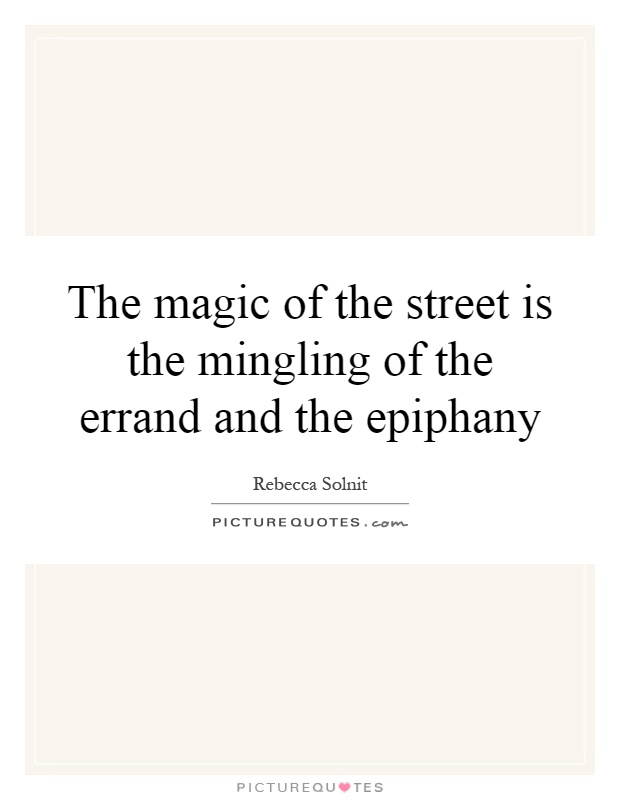 The magic of the street is the mingling of the errand and the epiphany Picture Quote #1