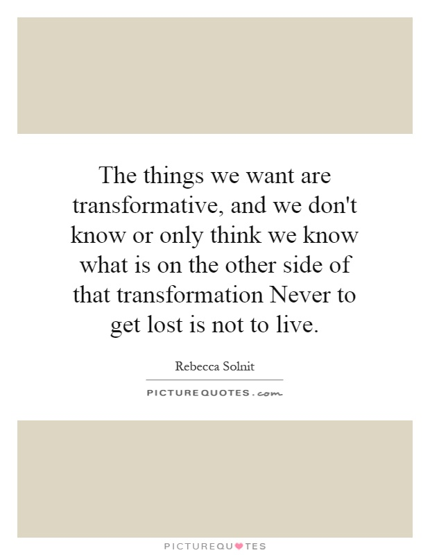 The things we want are transformative, and we don't know or only think we know what is on the other side of that transformation Never to get lost is not to live Picture Quote #1