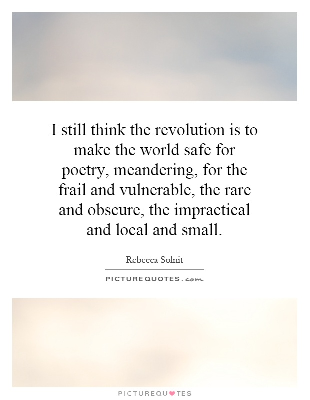 I still think the revolution is to make the world safe for poetry, meandering, for the frail and vulnerable, the rare and obscure, the impractical and local and small Picture Quote #1