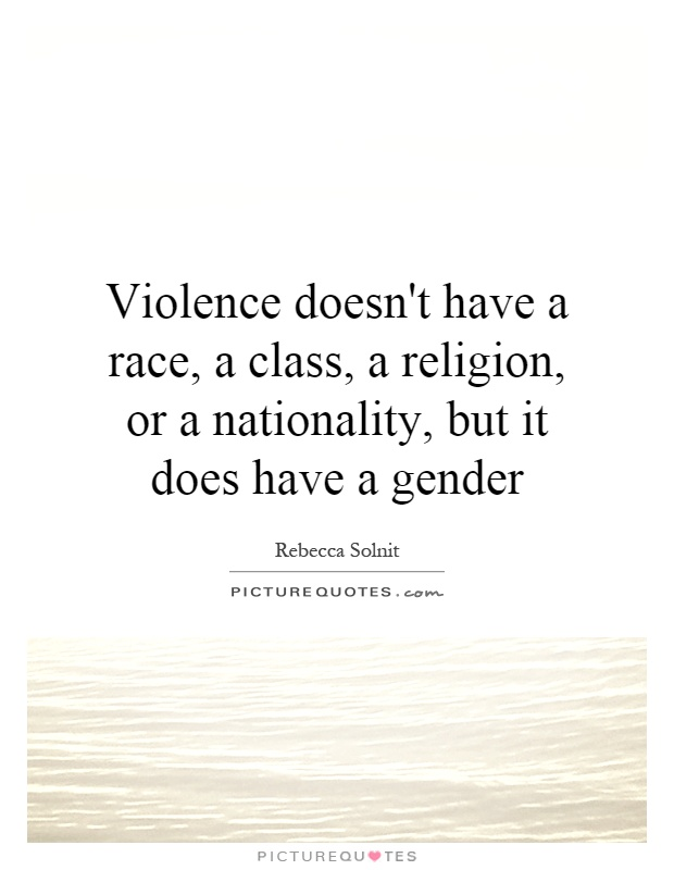 Violence doesn't have a race, a class, a religion, or a nationality, but it does have a gender Picture Quote #1