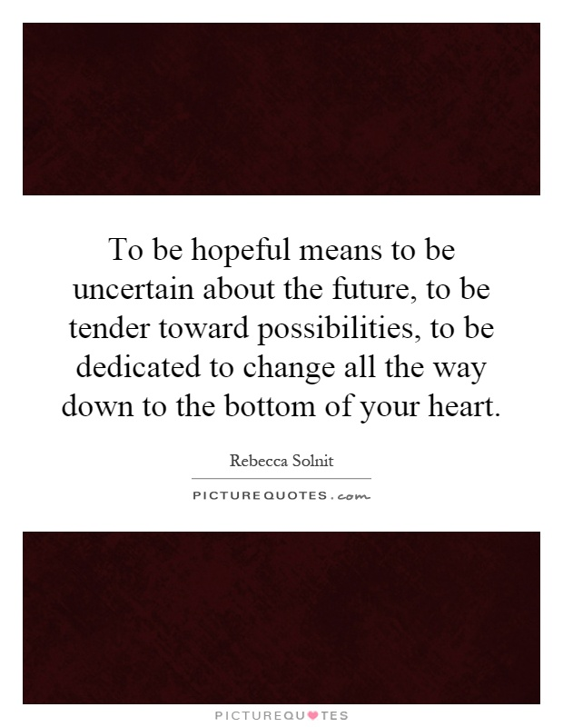To be hopeful means to be uncertain about the future, to be tender toward possibilities, to be dedicated to change all the way down to the bottom of your heart Picture Quote #1