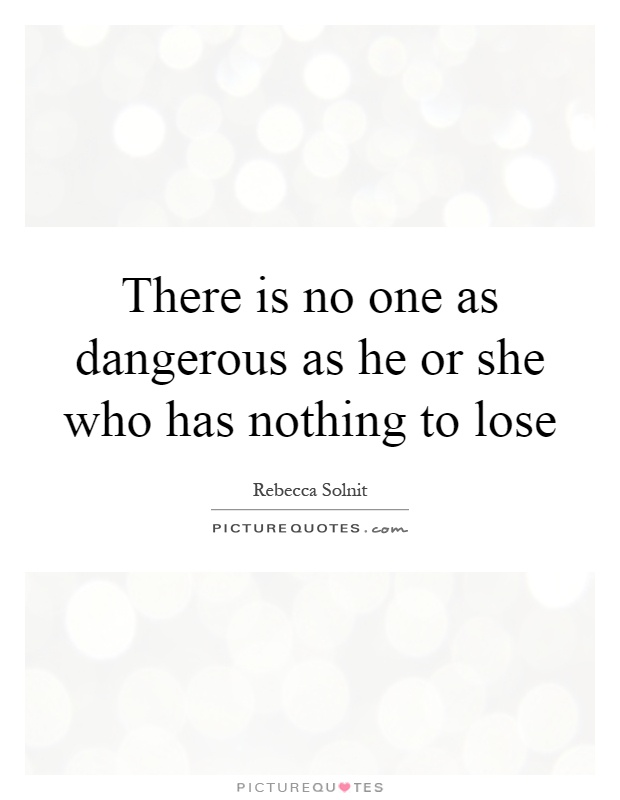 There is no one as dangerous as he or she who has nothing to lose Picture Quote #1
