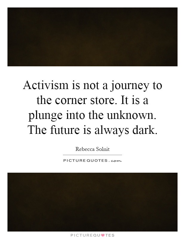 Activism is not a journey to the corner store. It is a plunge into the unknown. The future is always dark Picture Quote #1