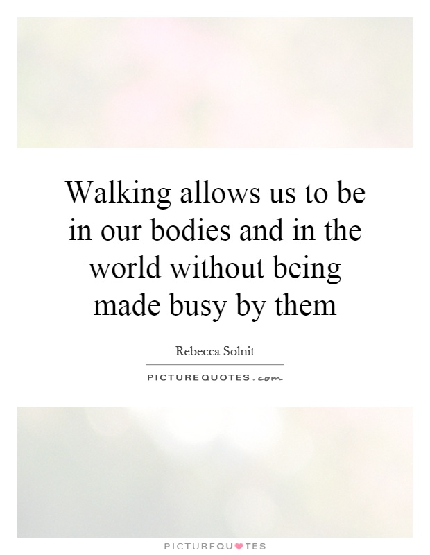 Walking allows us to be in our bodies and in the world without being made busy by them Picture Quote #1