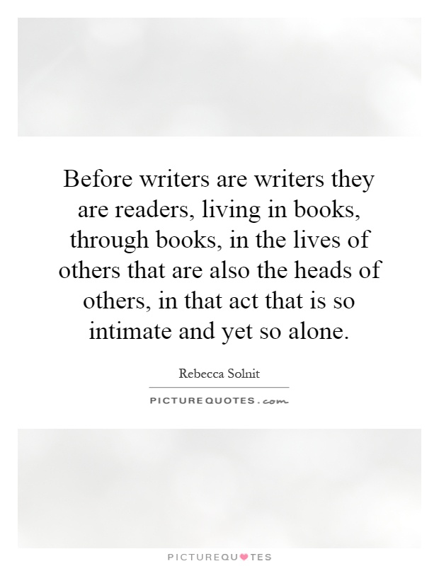 Before writers are writers they are readers, living in books, through books, in the lives of others that are also the heads of others, in that act that is so intimate and yet so alone Picture Quote #1