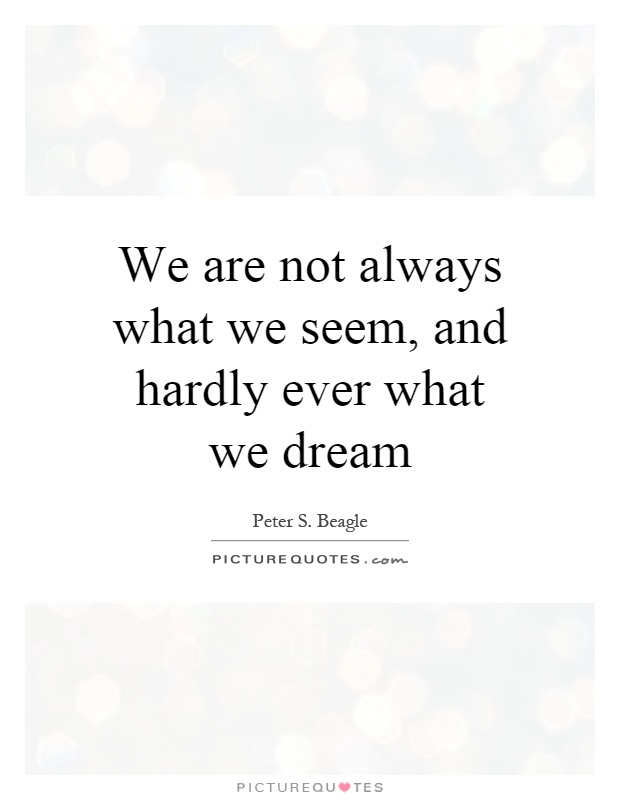 We are not always what we seem, and hardly ever what we dream Picture Quote #1