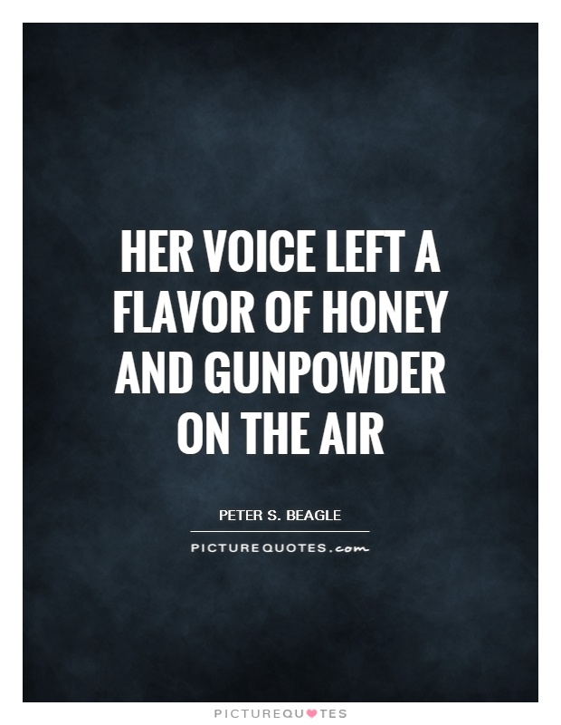 Her voice left a flavor of honey and gunpowder on the air Picture Quote #1