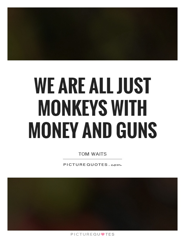 We are all just monkeys with money and guns Picture Quote #1