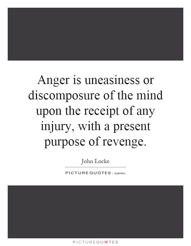 Anger is uneasiness or discomposure of the mind upon the receipt of any injury, with a present purpose of revenge Picture Quote #1