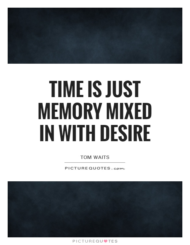 Time is just memory Mixed in with Desire Picture Quote #1