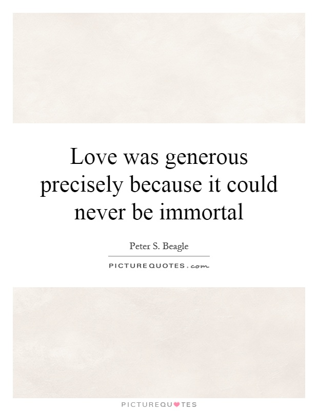 Love was generous precisely because it could never be immortal Picture Quote #1