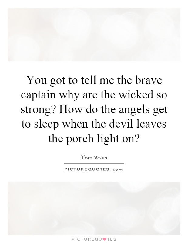 You got to tell me the brave captain why are the wicked so strong? How do the angels get to sleep when the devil leaves the porch light on? Picture Quote #1
