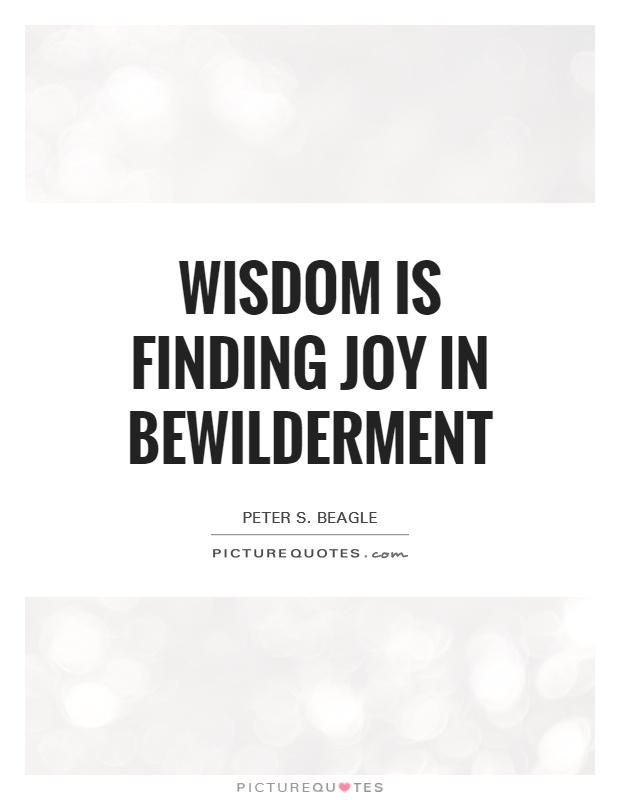 Wisdom is finding joy in bewilderment Picture Quote #1