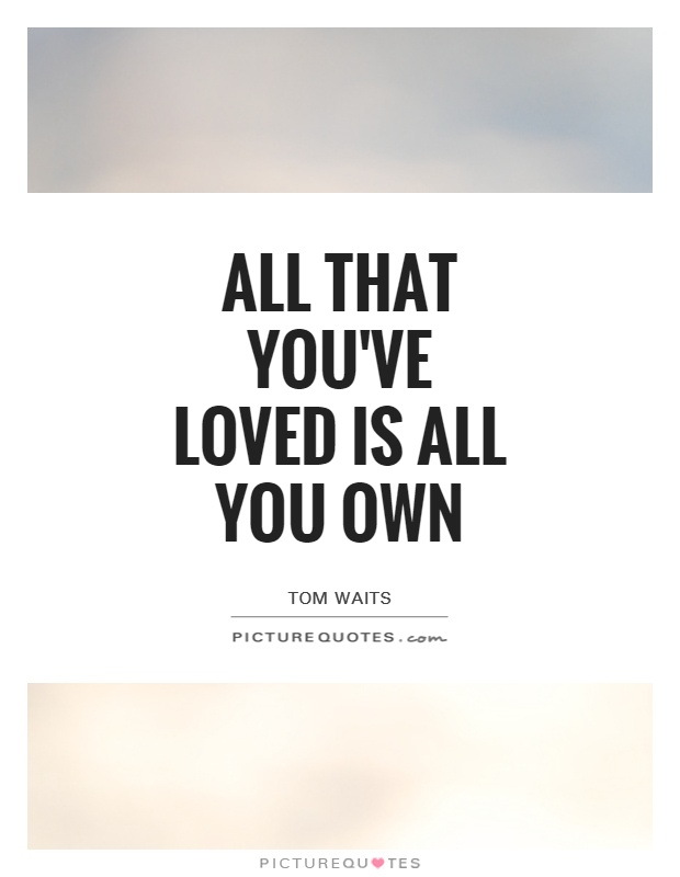 All that you've loved is all you own Picture Quote #1