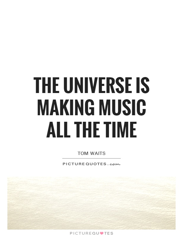 The Universe is making music all the time Picture Quote #1