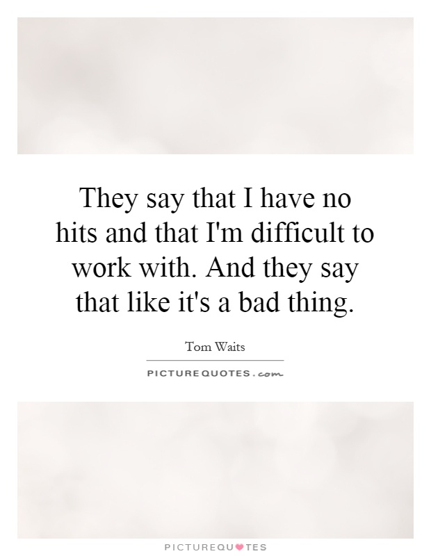 They say that I have no hits and that I'm difficult to work with. And they say that like it's a bad thing Picture Quote #1
